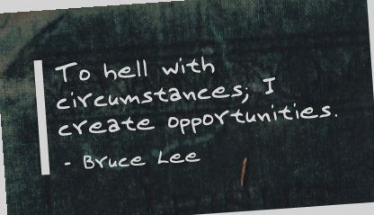 Bruce Lee quote - to hell with circumstances, I create opportunities